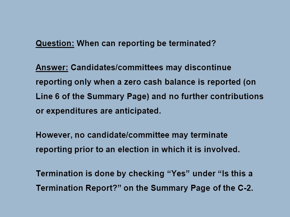 Question: When can reporting be terminated? Answer: Candidates/committees may discontinue reporting only when a zero cash balance is reported (on Line