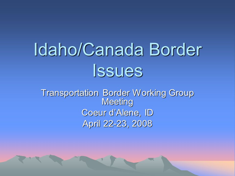 Idaho/Canada Border Issues Transportation Border Working Group Meeting Coeur d'Alene, ID April 22-23, 2008