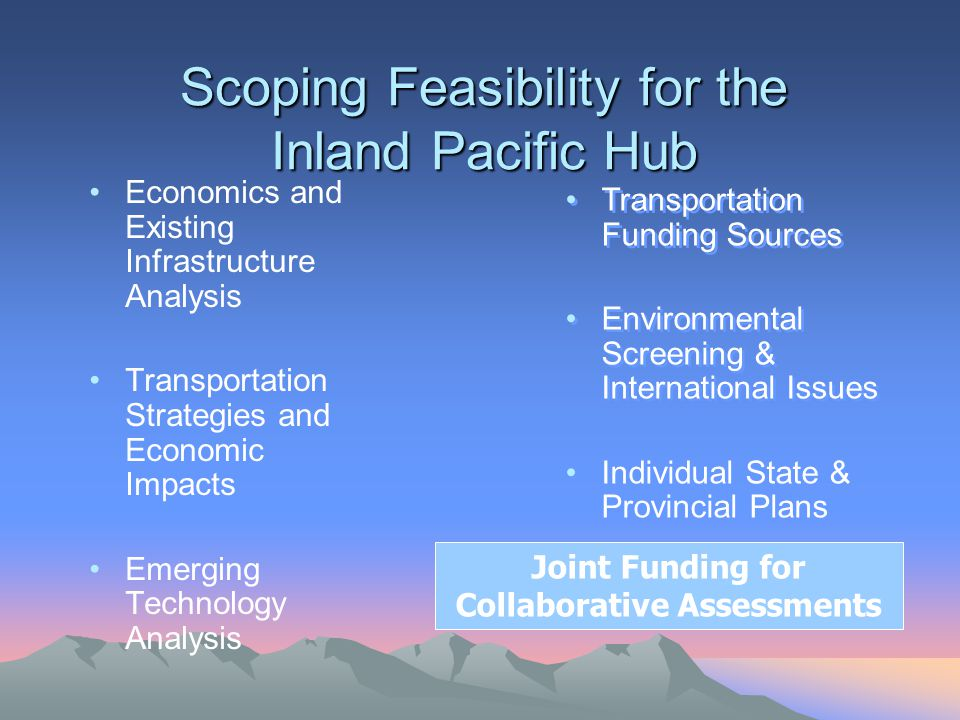 Scoping Feasibility for the Inland Pacific Hub Economics and Existing Infrastructure Analysis Transportation Strategies and Economic Impacts Emerging Technology Analysis Transportation Funding Sources Environmental Screening & International Issues Individual State & Provincial Plans Transportation Funding Sources Environmental Screening & International Issues Individual State & Provincial Plans Joint Funding for Collaborative Assessments