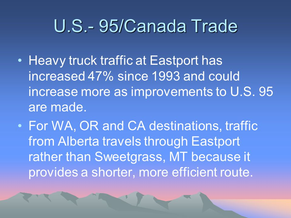 U.S.- 95/Canada Trade Heavy truck traffic at Eastport has increased 47% since 1993 and could increase more as improvements to U.S.