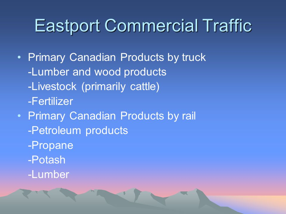 Eastport Commercial Traffic Primary Canadian Products by truck -Lumber and wood products -Livestock (primarily cattle) -Fertilizer Primary Canadian Products by rail -Petroleum products -Propane -Potash -Lumber