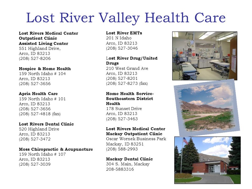 Lost River Valley Health Care Lost River EMTs 201 N Idaho Arco, ID 83213 (208) 527-3046 Lost River Drug United Drugs 210 West Grand Ave Arco, ID 83213 (208) 527-8201 (208) 527-8273 (fax) Home Health Service- Southeastern District Health DPT 178 Sunset Drive Arco, ID 83213 (208) 527-3463 Lost Rivers Hospital 551 Highland Drive Arco, ID 83213 (208) 527-8206 Mackay Dental Clinic Dr.
