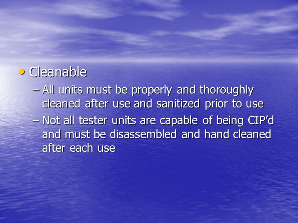Cleanable Cleanable –All units must be properly and thoroughly cleaned after use and sanitized prior to use –Not all tester units are capable of being CIP'd and must be disassembled and hand cleaned after each use