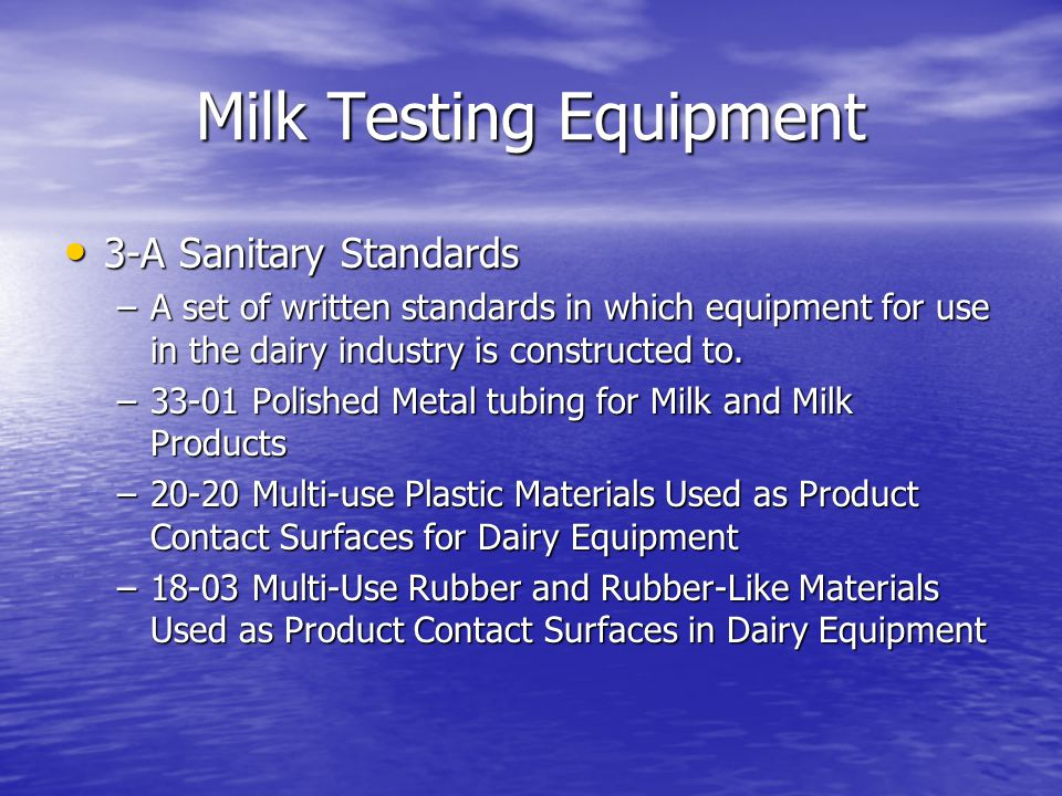 3-A Sanitary Standards 3-A Sanitary Standards –A set of written standards in which equipment for use in the dairy industry is constructed to.