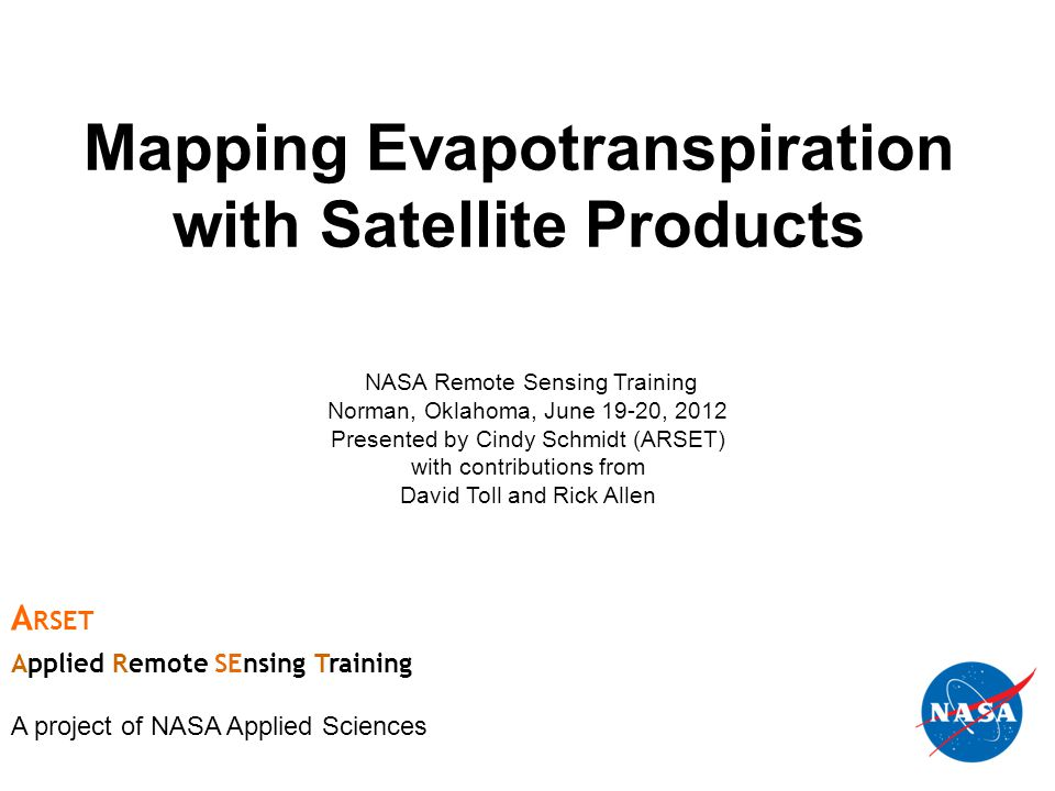 Mapping Evapotranspiration with Satellite Products NASA Remote Sensing Training Norman, Oklahoma, June 19-20, 2012 Presented by Cindy Schmidt (ARSET) with contributions from David Toll and Rick Allen A RSET Applied Remote SEnsing Training A project of NASA Applied Sciences