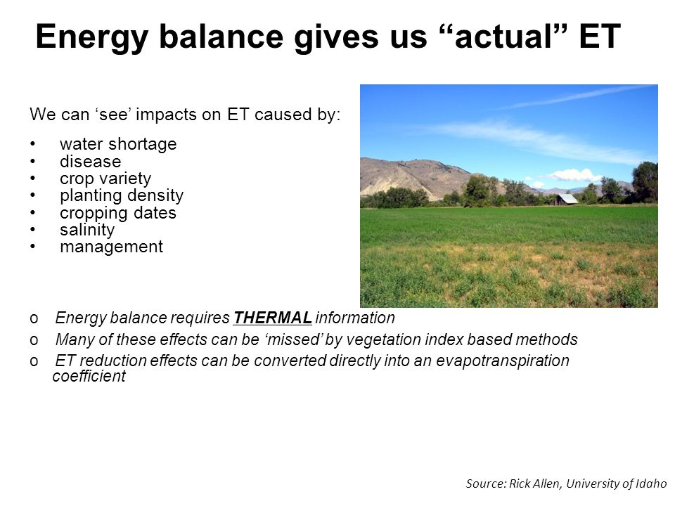 We can 'see' impacts on ET caused by: water shortage disease crop variety planting density cropping dates salinity management oEnergy balance requires THERMAL information oMany of these effects can be 'missed' by vegetation index based methods oET reduction effects can be converted directly into an evapotranspiration coefficient Energy balance gives us actual ET Source: Rick Allen, University of Idaho