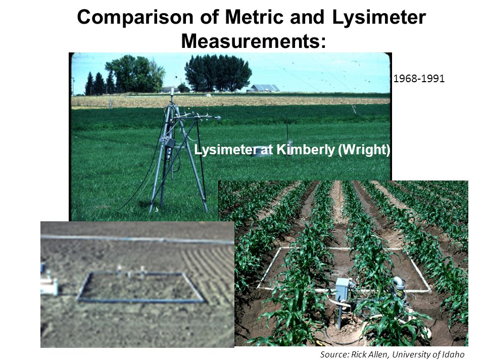 12/17/01 Comparison of Metric and Lysimeter Measurements: Lysimeter at Kimberly (Wright) 1968-1991 Source: Rick Allen, University of Idaho