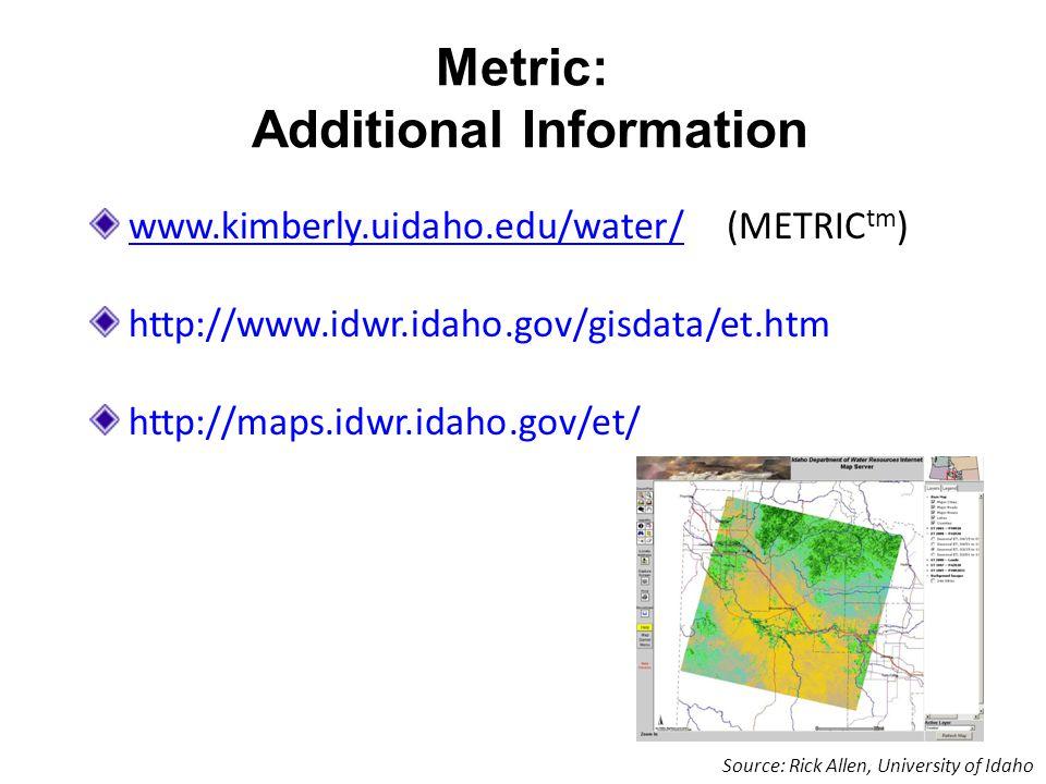 Metric: Additional Information www.kimberly.uidaho.edu/water/www.kimberly.uidaho.edu/water/ (METRIC tm ) http://www.idwr.idaho.gov/gisdata/et.htm http://maps.idwr.idaho.gov/et/ Source: Rick Allen, University of Idaho