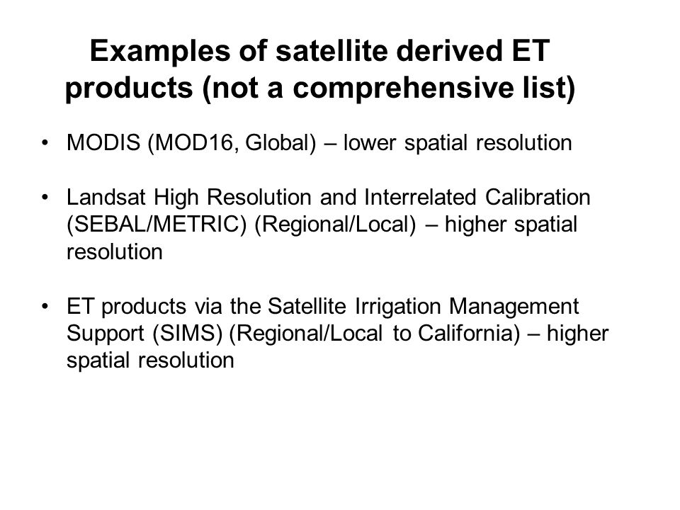 Examples of satellite derived ET products (not a comprehensive list) MODIS (MOD16, Global) – lower spatial resolution Landsat High Resolution and Interrelated Calibration (SEBAL/METRIC) (Regional/Local) – higher spatial resolution ET products via the Satellite Irrigation Management Support (SIMS) (Regional/Local to California) – higher spatial resolution
