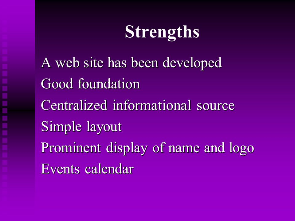Strengths A web site has been developed Good foundation Centralized informational source Simple layout Prominent display of name and logo Events calendar