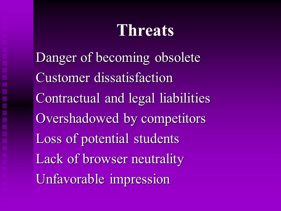 Threats Danger of becoming obsolete Customer dissatisfaction Contractual and legal liabilities Overshadowed by competitors Loss of potential students Lack of browser neutrality Unfavorable impression