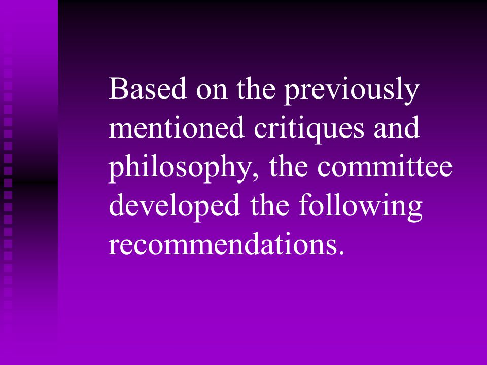 Based on the previously mentioned critiques and philosophy, the committee developed the following recommendations.