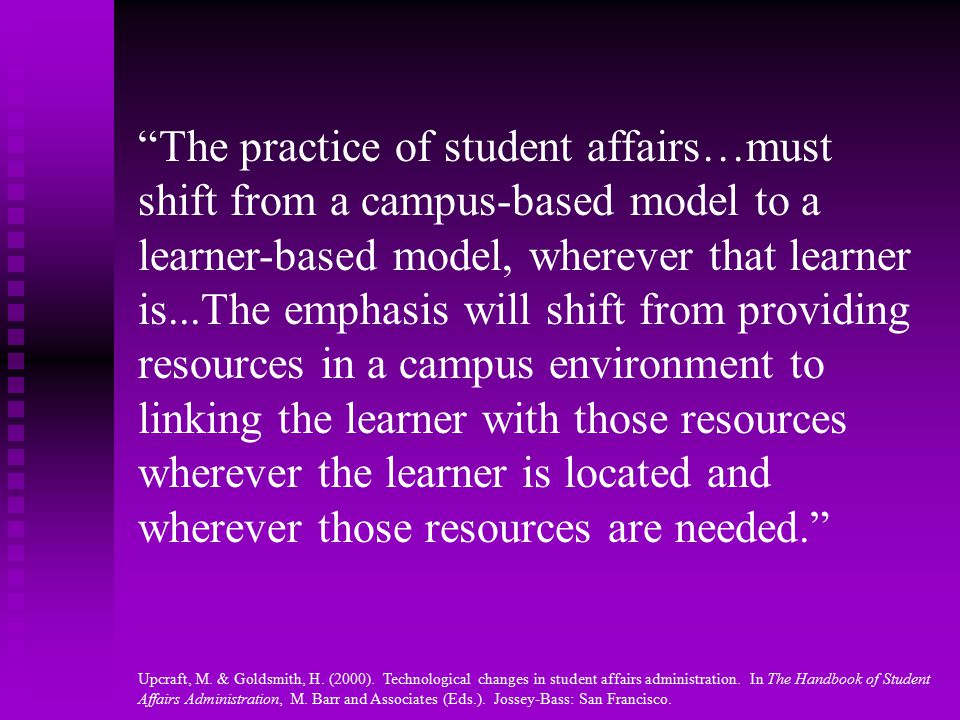 The practice of student affairs…must shift from a campus-based model to a learner-based model, wherever that learner is...The emphasis will shift from providing resources in a campus environment to linking the learner with those resources wherever the learner is located and wherever those resources are needed. Upcraft, M.