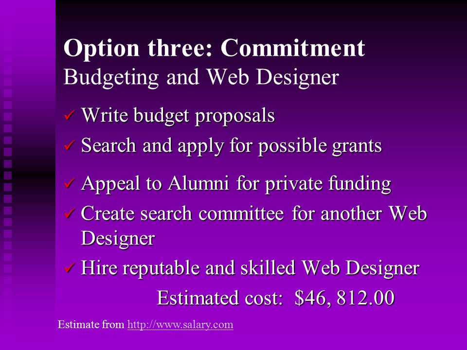 Option three: Commitment Budgeting and Web Designer Write budget proposals Write budget proposals Search and apply for possible grants Search and apply for possible grants Appeal to Alumni for private funding Appeal to Alumni for private funding Create search committee for another Web Designer Create search committee for another Web Designer Hire reputable and skilled Web Designer Hire reputable and skilled Web Designer Estimated cost: $46, 812.00 Estimate from http://www.salary.comhttp://www.salary.com