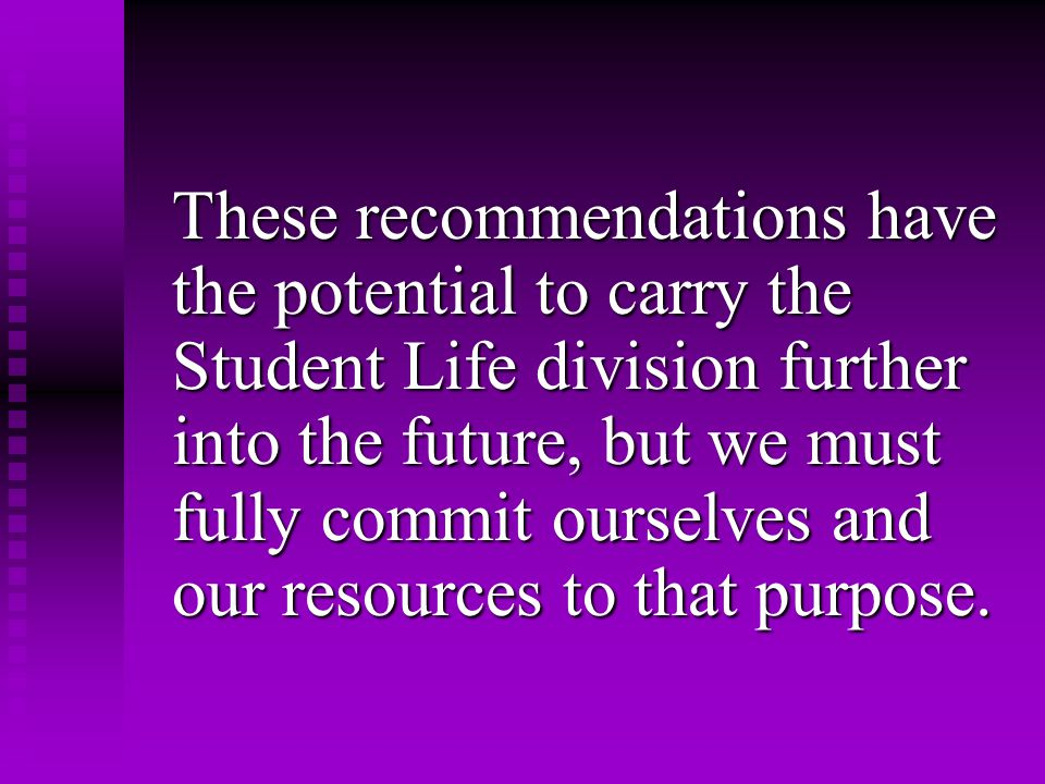 These recommendations have the potential to carry the Student Life division further into the future, but we must fully commit ourselves and our resources to that purpose.