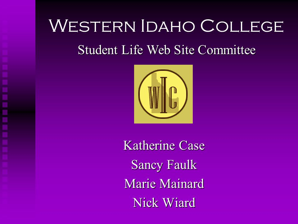 Katherine Case Sancy Faulk Marie Mainard Nick Wiard Student Life Web Site Committee Western Idaho College