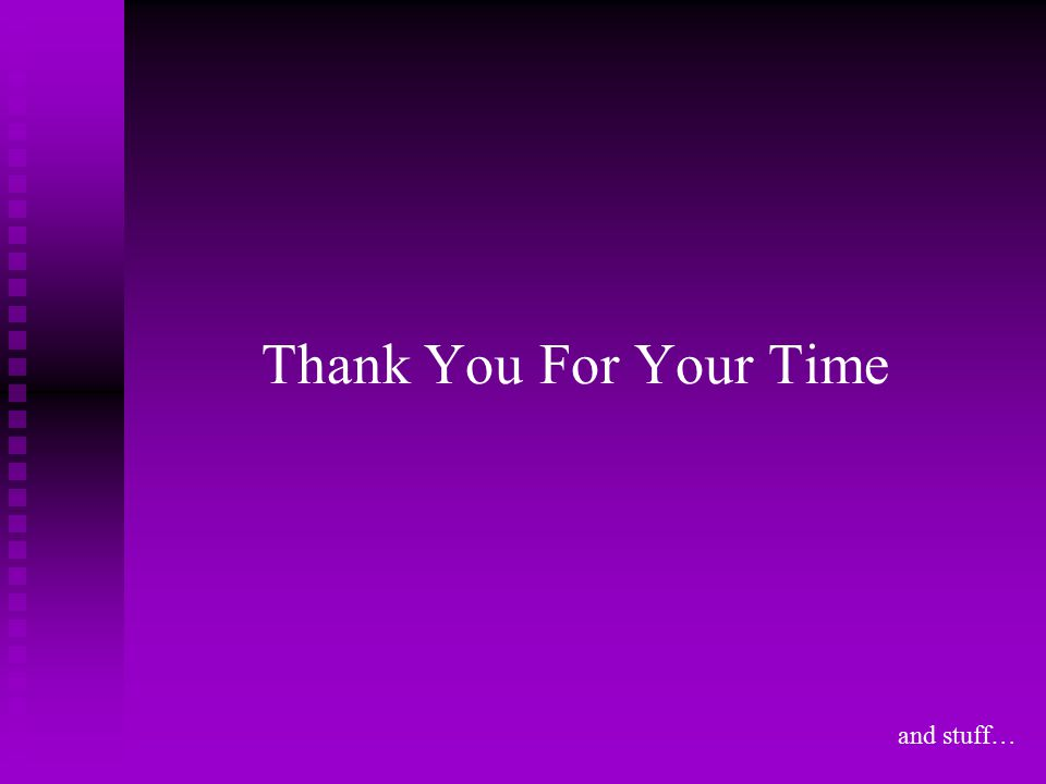 Thank You For Your Time and stuff…