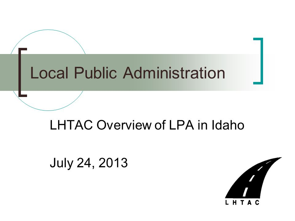 LHTAC Overview of LPA in Idaho July 24, 2013 Local Public Administration