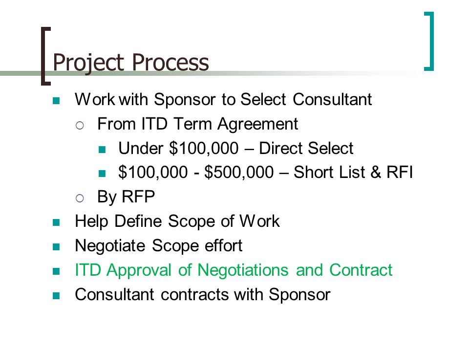 Project Process Work with Sponsor to Select Consultant  From ITD Term Agreement Under $100,000 – Direct Select $100,000 - $500,000 – Short List & RFI  By RFP Help Define Scope of Work Negotiate Scope effort ITD Approval of Negotiations and Contract Consultant contracts with Sponsor