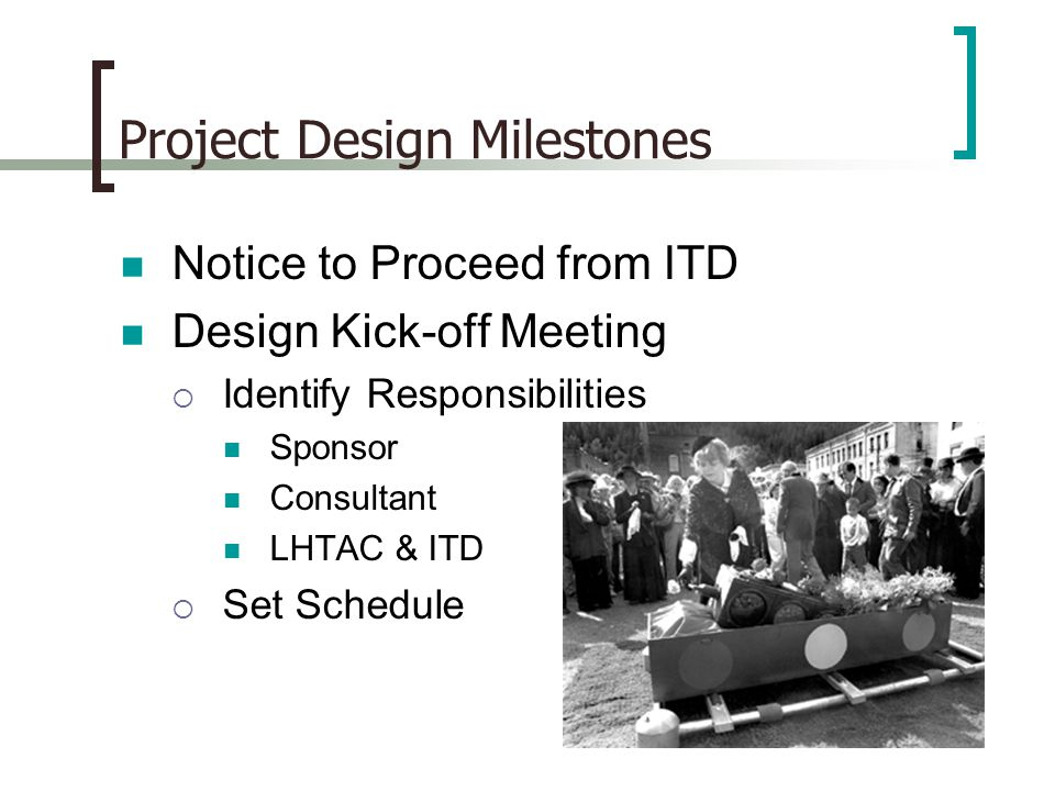 Project Design Milestones Notice to Proceed from ITD Design Kick-off Meeting  Identify Responsibilities Sponsor Consultant LHTAC & ITD  Set Schedule