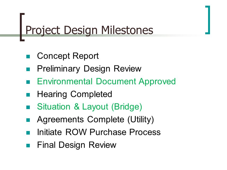 Project Design Milestones Concept Report Preliminary Design Review Environmental Document Approved Hearing Completed Situation & Layout (Bridge) Agreements Complete (Utility) Initiate ROW Purchase Process Final Design Review
