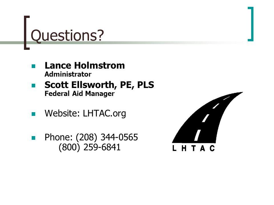 Questions? Lance Holmstrom Administrator Scott Ellsworth, PE, PLS Federal Aid Manager Website: LHTAC.org Phone: (208) 344-0565 (800) 259-6841