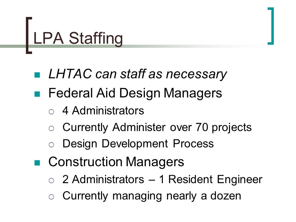 LPA Staffing LHTAC can staff as necessary Federal Aid Design Managers  4 Administrators  Currently Administer over 70 projects  Design Development Process Construction Managers  2 Administrators – 1 Resident Engineer  Currently managing nearly a dozen