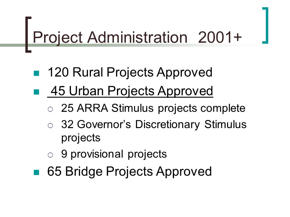 Project Administration 2001+ 120 Rural Projects Approved 45 Urban Projects Approved  25 ARRA Stimulus projects complete  32 Governor's Discretionary Stimulus projects  9 provisional projects 65 Bridge Projects Approved