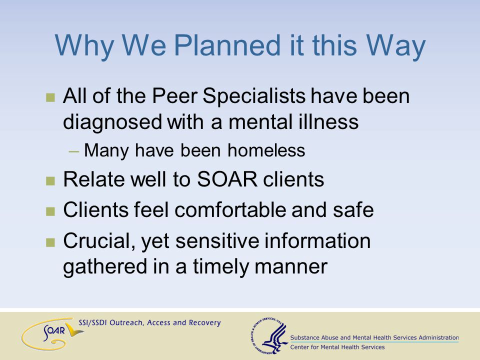 Why We Planned it this Way All of the Peer Specialists have been diagnosed with a mental illness –Many have been homeless Relate well to SOAR clients Clients feel comfortable and safe Crucial, yet sensitive information gathered in a timely manner