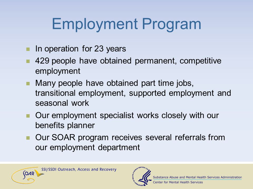 Employment Program In operation for 23 years 429 people have obtained permanent, competitive employment Many people have obtained part time jobs, transitional employment, supported employment and seasonal work Our employment specialist works closely with our benefits planner Our SOAR program receives several referrals from our employment department