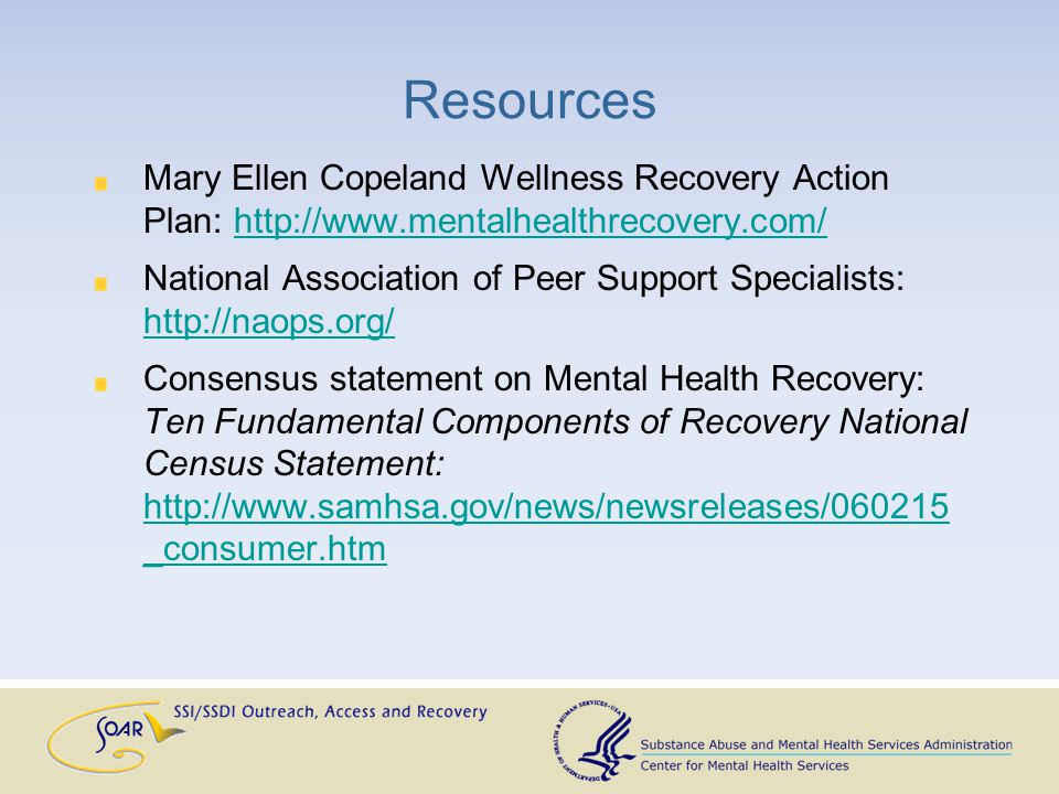Resources Mary Ellen Copeland Wellness Recovery Action Plan: http://www.mentalhealthrecovery.com/http://www.mentalhealthrecovery.com/ National Association of Peer Support Specialists: http://naops.org/ http://naops.org/ Consensus statement on Mental Health Recovery: Ten Fundamental Components of Recovery National Census Statement: http://www.samhsa.gov/news/newsreleases/060215 _consumer.htm http://www.samhsa.gov/news/newsreleases/060215 _consumer.htm