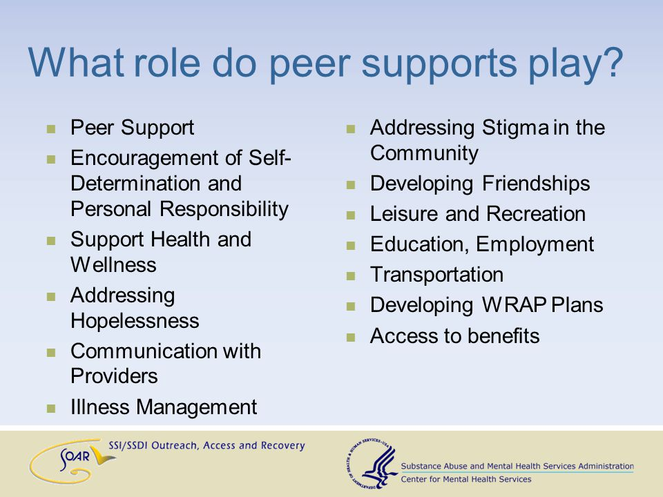 Peer Supports and SOAR Potential Roles: Improve engagement, rapport building Increase comfort through shared experience and empathy Provide transportation Accompany applicant to appointments Collect medical records Support through the process Provide observations and functional information