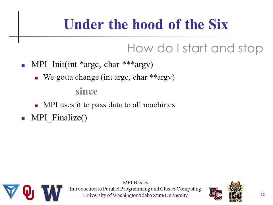 MPI Basics Introduction to Parallel Programming and Cluster Computing University of Washington/Idaho State University Under the hood of the Six MPI_Init(int *argc, char ***argv) We gotta change (int argc, char **argv) since MPI uses it to pass data to all machines MPI_Finalize() 10