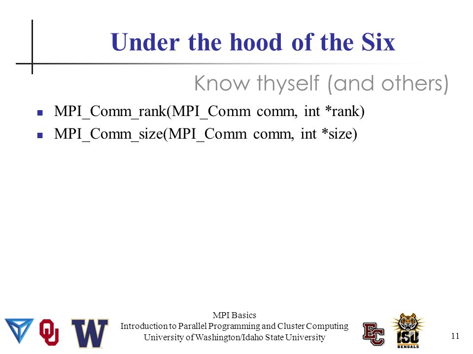 MPI Basics Introduction to Parallel Programming and Cluster Computing University of Washington/Idaho State University Under the hood of the Six MPI_Comm_rank(MPI_Comm comm, int *rank) MPI_Comm_size(MPI_Comm comm, int *size) 11