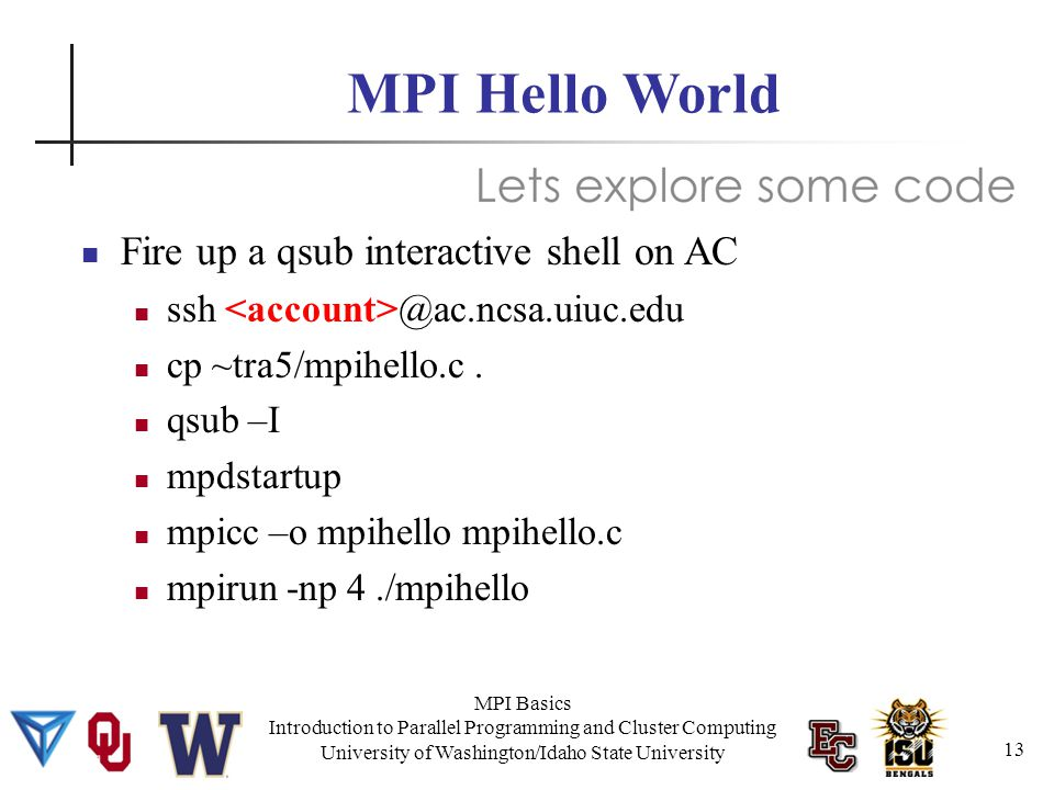 MPI Basics Introduction to Parallel Programming and Cluster Computing University of Washington/Idaho State University MPI Hello World Fire up a qsub interactive shell on AC ssh @ac.ncsa.uiuc.edu cp ~tra5/mpihello.c.