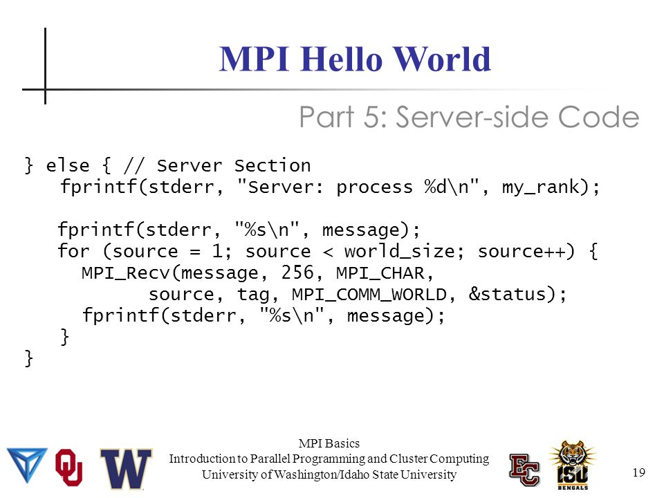 MPI Basics Introduction to Parallel Programming and Cluster Computing University of Washington/Idaho State University MPI Hello World } else { // Server Section fprintf(stderr, Server: process %d\n , my_rank); fprintf(stderr, %s\n , message); for (source = 1; source < world_size; source++) { MPI_Recv(message, 256, MPI_CHAR, source, tag, MPI_COMM_WORLD, &status); fprintf(stderr, %s\n , message); } 19