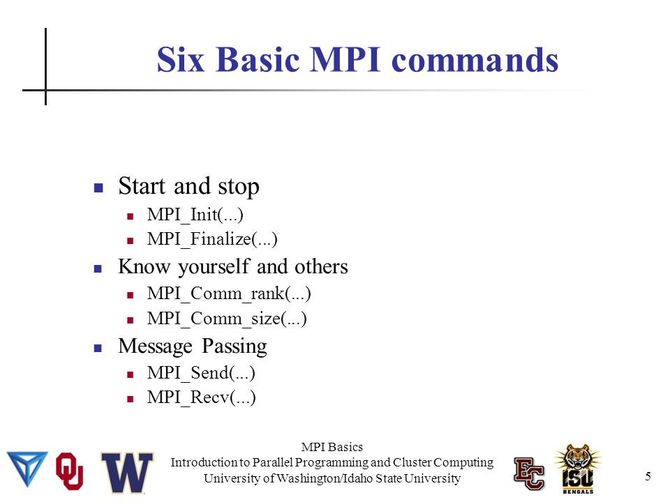 MPI Basics Introduction to Parallel Programming and Cluster Computing University of Washington/Idaho State University MPI Hello World int main(int argc, char **argv) { int my_rank, world_size; int destination=SERVER, source; int tag=TAG, length; char message[256], name[80]; MPI_Status status; 16