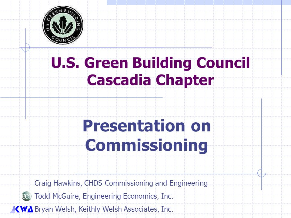 U.S. Green Building Council Cascadia Chapter Presentation on Commissioning Craig Hawkins, CHDS Commissioning and Engineering Todd McGuire, Engineering