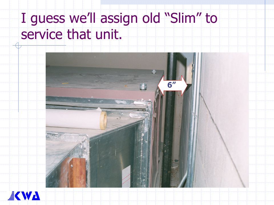 """I guess we'll assign old """"Slim"""" to service that unit. 6"""""""
