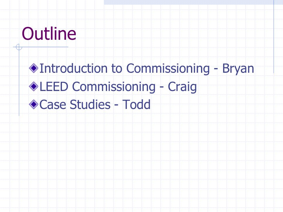 Outline Introduction to Commissioning - Bryan LEED Commissioning - Craig Case Studies - Todd