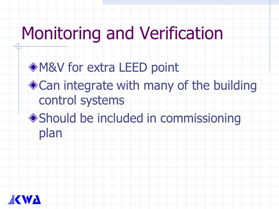 Monitoring and Verification M&V for extra LEED point Can integrate with many of the building control systems Should be included in commissioning plan