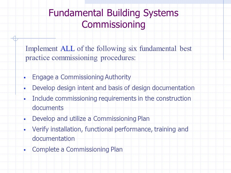  Engage a Commissioning Authority  Develop design intent and basis of design documentation  Include commissioning requirements in the construction