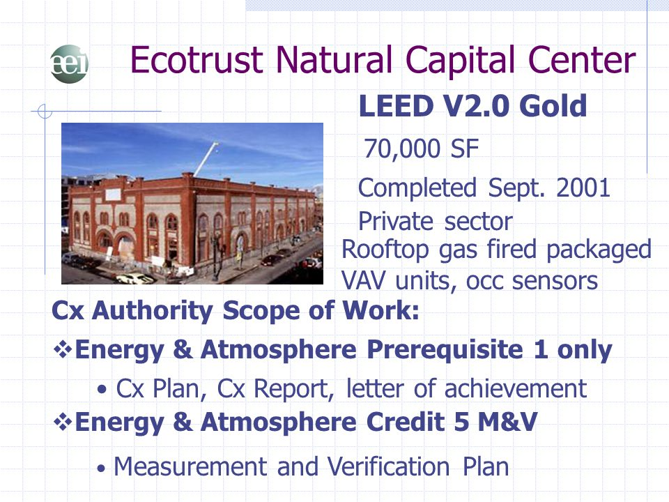 Ecotrust Natural Capital Center LEED V2.0 Gold 70,000 SF  Energy & Atmosphere Prerequisite 1 only Cx Authority Scope of Work: Completed Sept. 2001 Ro