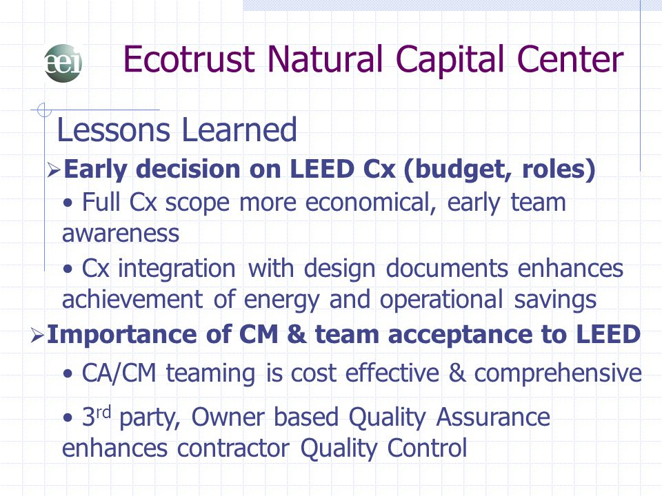 Ecotrust Natural Capital Center Lessons Learned  Early decision on LEED Cx (budget, roles) Full Cx scope more economical, early team awareness Cx int
