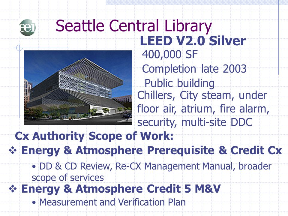 Seattle Central Library LEED V2.0 Silver 400,000 SF  Energy & Atmosphere Prerequisite & Credit Cx Cx Authority Scope of Work: Completion late 2003 Ch