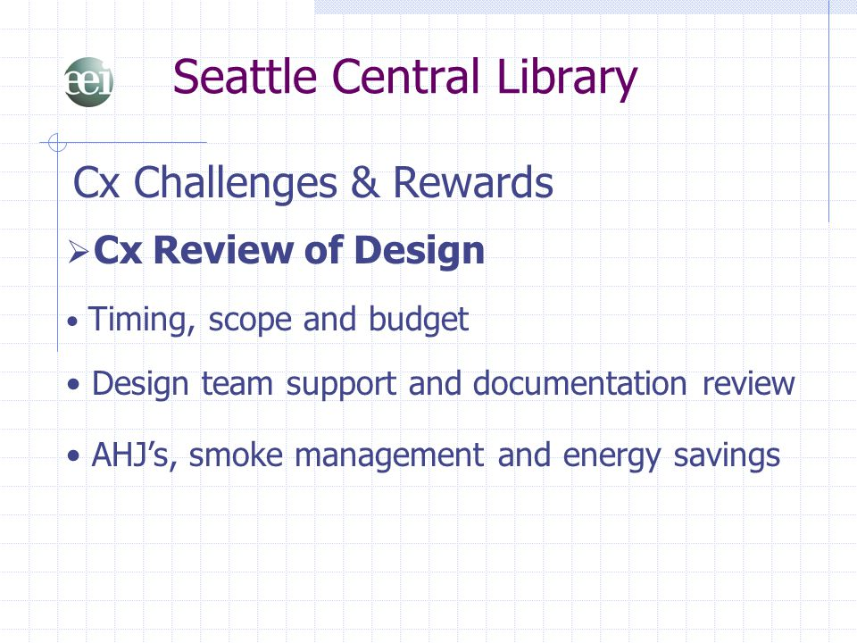 Seattle Central Library Cx Challenges & Rewards  Cx Review of Design Timing, scope and budget Design team support and documentation review AHJ's, smo