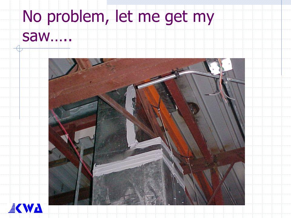 No problem, let me get my saw…..