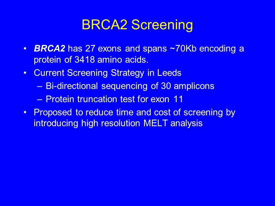 BRCA2 Screening BRCA2 has 27 exons and spans ~70Kb encoding a protein of 3418 amino acids. Current Screening Strategy in Leeds –Bi-directional sequenc