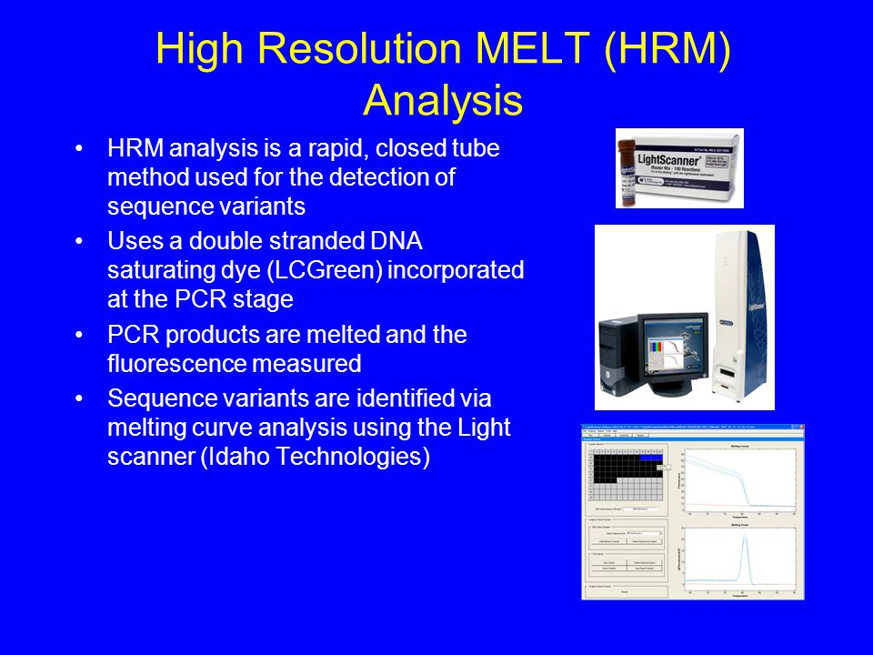 High Resolution MELT (HRM) Analysis HRM analysis is a rapid, closed tube method used for the detection of sequence variants Uses a double stranded DNA