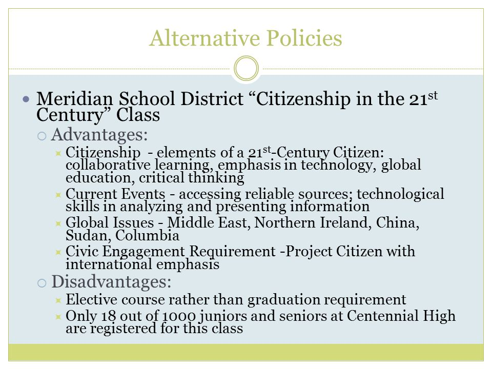 Alternative Policies Meridian School District Citizenship in the 21 st Century Class  Advantages:  Citizenship - elements of a 21 st -Century Citizen: collaborative learning, emphasis in technology, global education, critical thinking  Current Events - accessing reliable sources; technological skills in analyzing and presenting information  Global Issues - Middle East, Northern Ireland, China, Sudan, Columbia  Civic Engagement Requirement -Project Citizen with international emphasis  Disadvantages:  Elective course rather than graduation requirement  Only 18 out of 1000 juniors and seniors at Centennial High are registered for this class